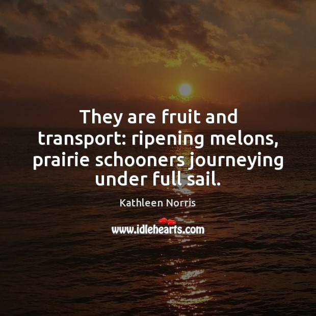 Kathleen Norris Picture Quote image saying: They are fruit and transport: ripening melons, prairie schooners journeying under full