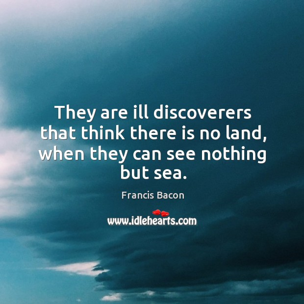 They are ill discoverers that think there is no land, when they can see nothing but sea. Image