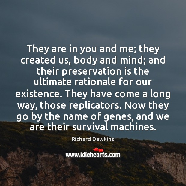 They are in you and me; they created us, body and mind; Image