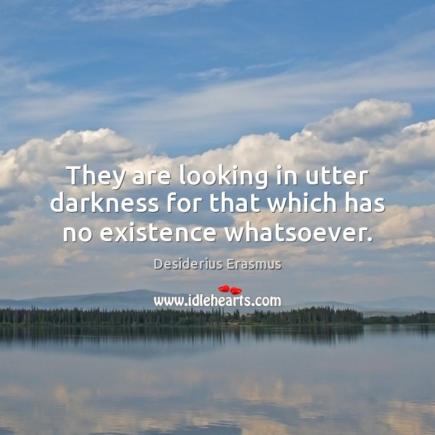 They are looking in utter darkness for that which has no existence whatsoever. Desiderius Erasmus Picture Quote