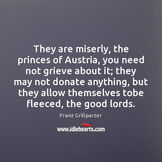 They are miserly, the princes of Austria, you need not grieve about Donate Quotes Image