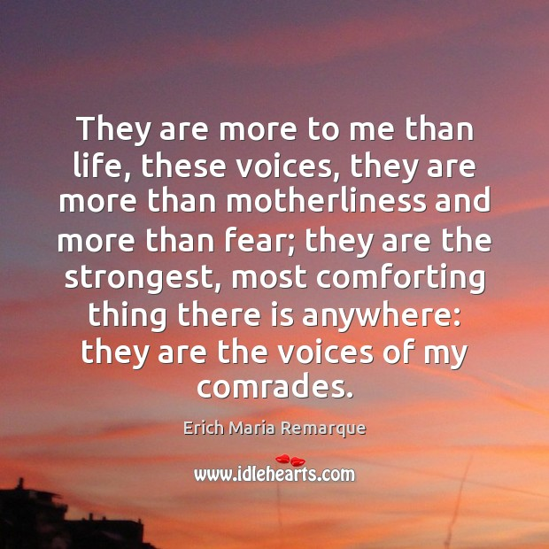 They are more to me than life, these voices, they are more Erich Maria Remarque Picture Quote