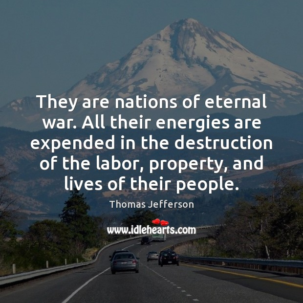 They are nations of eternal war. All their energies are expended in Thomas Jefferson Picture Quote