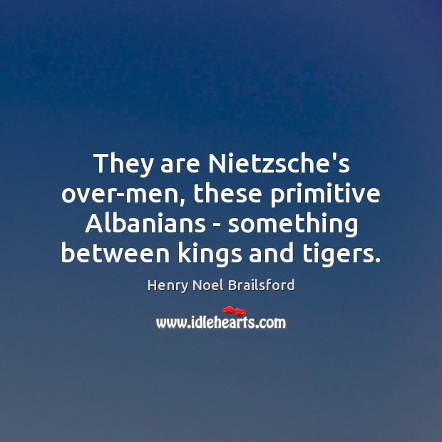 Image, They are Nietzsche's over-men, these primitive Albanians – something between kings and