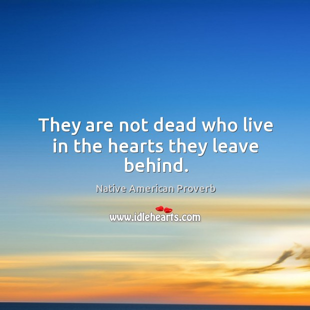 They are not dead who live in the hearts they leave behind. Native American Proverbs Image