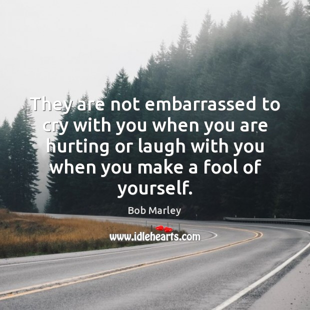 They are not embarrassed to cry with you when you are hurting Bob Marley Picture Quote