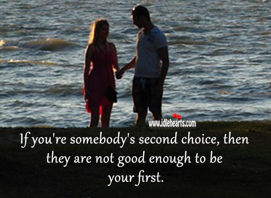 Image, If you're somebody's second choice, then they are not good enough to be your first.
