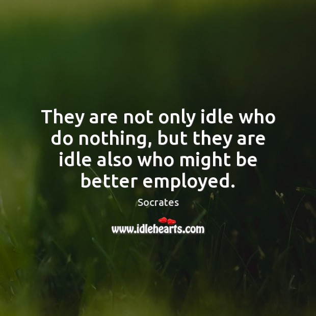 Image, They are not only idle who do nothing, but they are idle