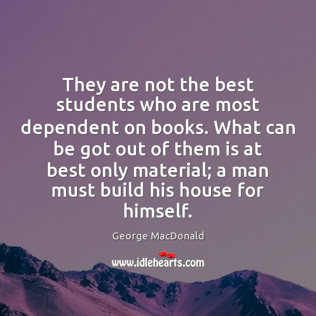 They are not the best students who are most dependent on books. George MacDonald Picture Quote