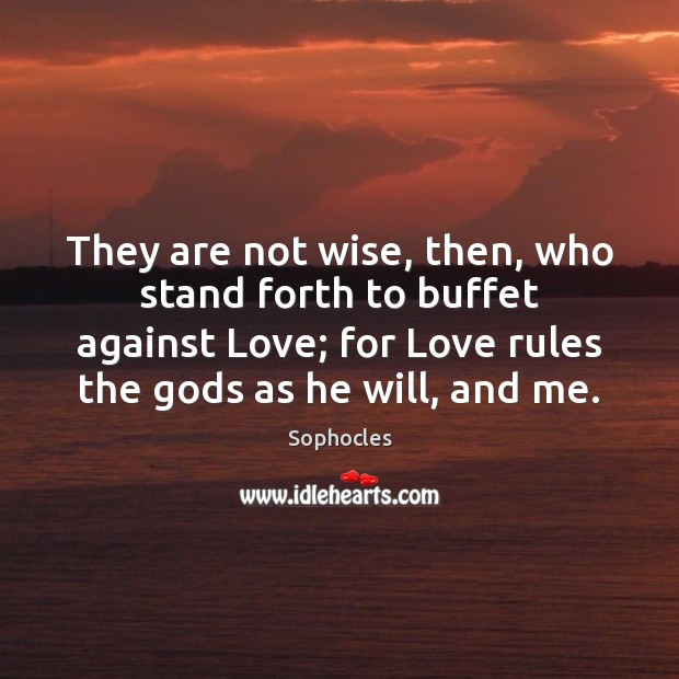 Image, They are not wise, then, who stand forth to buffet against Love;
