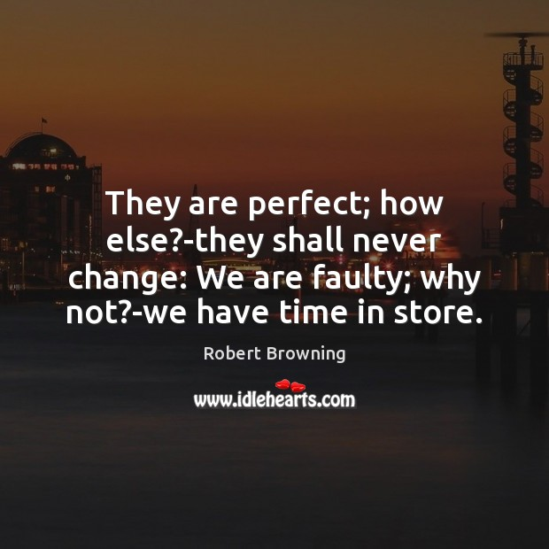 They are perfect; how else?-they shall never change: We are faulty; Robert Browning Picture Quote