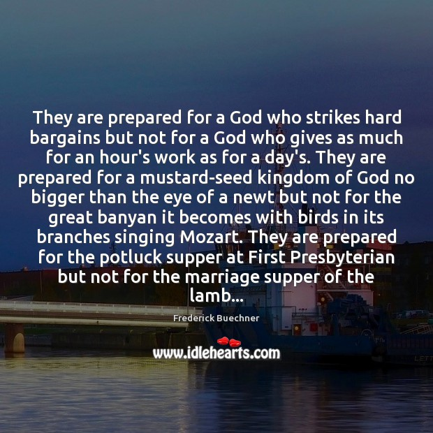 They are prepared for a God who strikes hard bargains but not Frederick Buechner Picture Quote