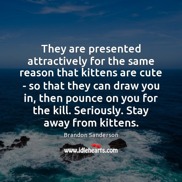 They are presented attractively for the same reason that kittens are cute Brandon Sanderson Picture Quote