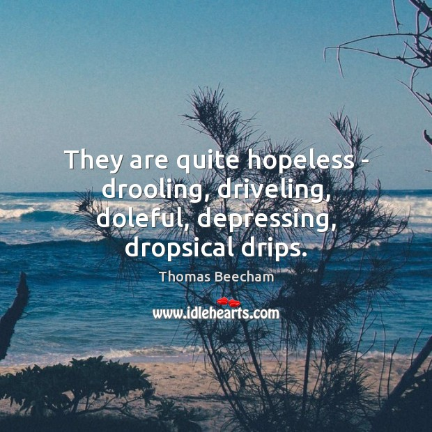 They are quite hopeless – drooling, driveling, doleful, depressing, dropsical drips. Thomas Beecham Picture Quote