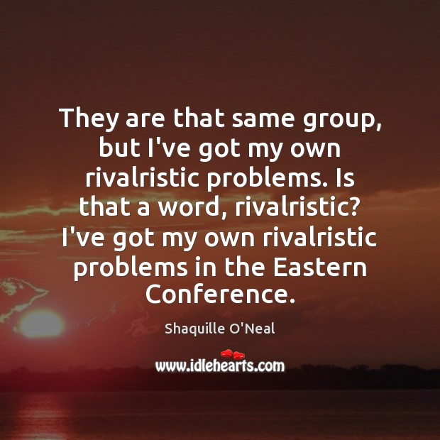 Image, They are that same group, but I've got my own rivalristic problems.