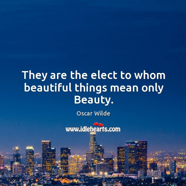 Image, They are the elect to whom beautiful things mean only Beauty.