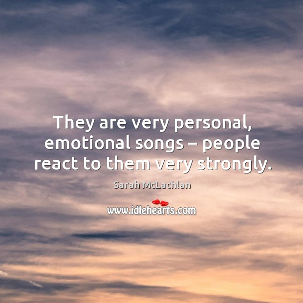 They are very personal, emotional songs – people react to them very strongly. Image