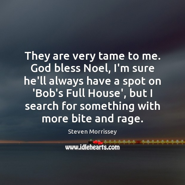 They are very tame to me. God bless Noel, I'm sure he'll Steven Morrissey Picture Quote