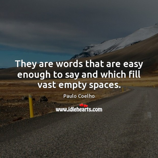 They are words that are easy enough to say and which fill vast empty spaces. Paulo Coelho Picture Quote