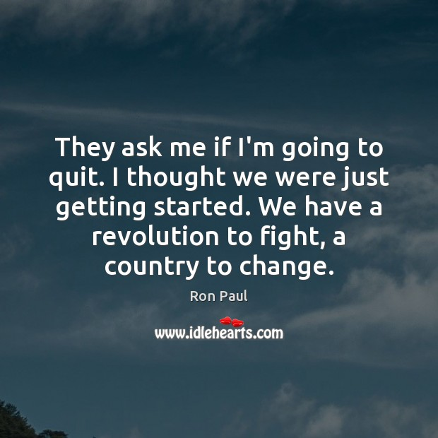 They ask me if I'm going to quit. I thought we were Ron Paul Picture Quote
