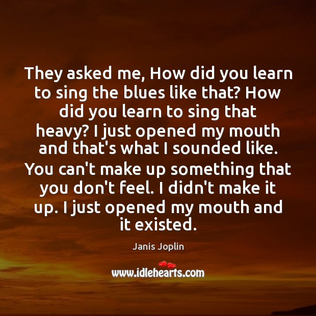 They asked me, How did you learn to sing the blues like Janis Joplin Picture Quote
