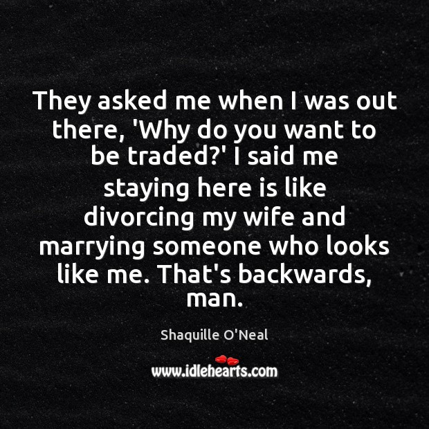 They asked me when I was out there, 'Why do you want Shaquille O'Neal Picture Quote