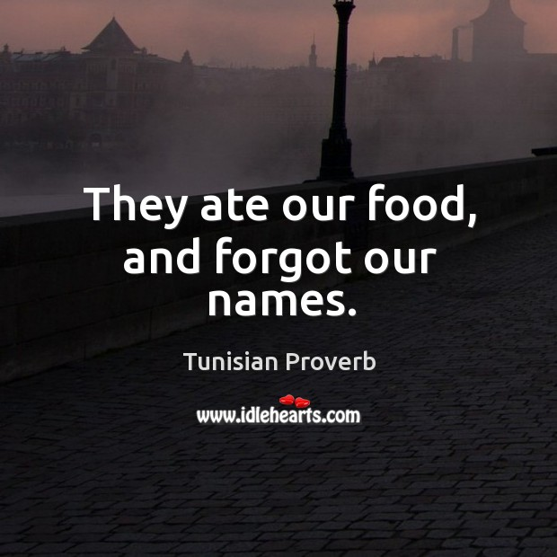 They ate our food, and forgot our names. Tunisian Proverbs Image