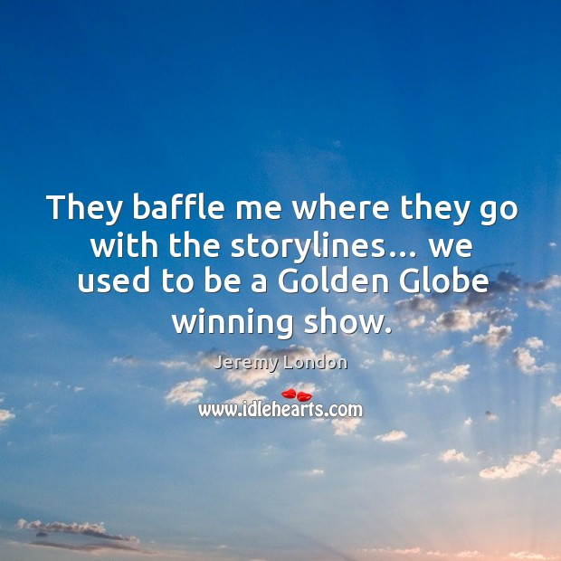 They baffle me where they go with the storylines… we used to be a golden globe winning show. Image