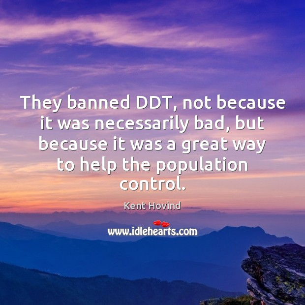 They banned DDT, not because it was necessarily bad, but because it Population Control Quotes Image