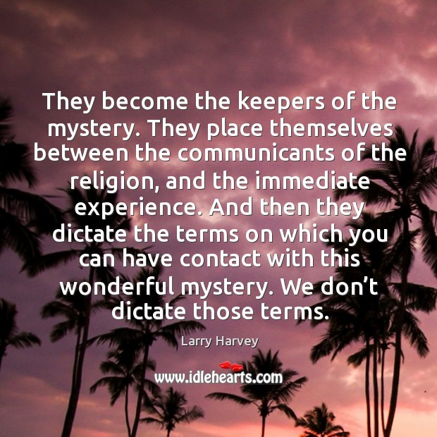 They become the keepers of the mystery. Larry Harvey Picture Quote