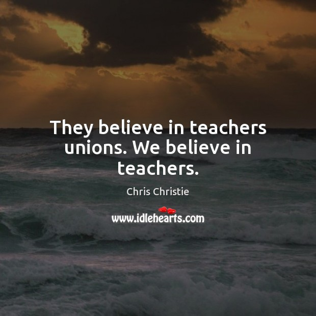 They believe in teachers unions. We believe in teachers. Chris Christie Picture Quote