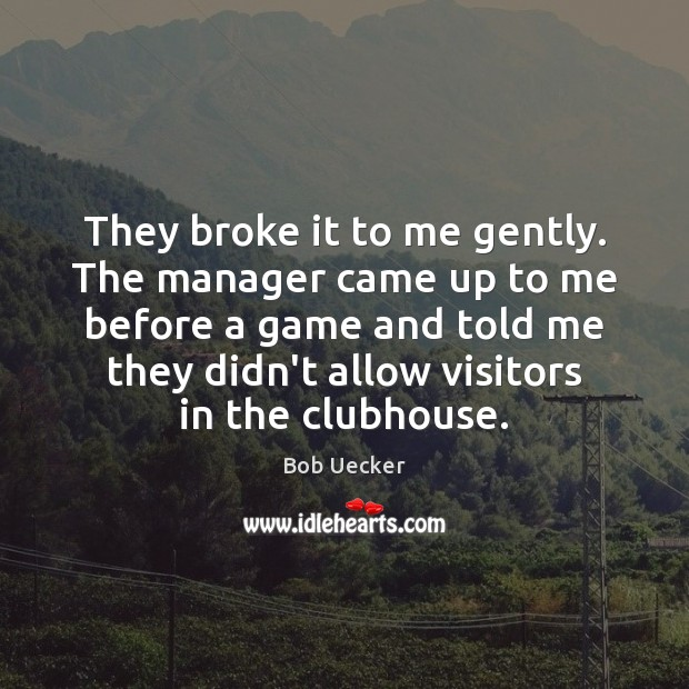 They broke it to me gently. The manager came up to me Bob Uecker Picture Quote