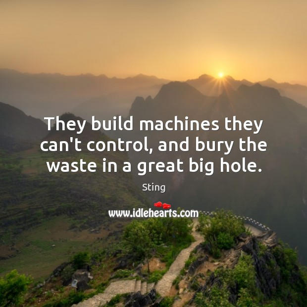 They build machines they can't control, and bury the waste in a great big hole. Image
