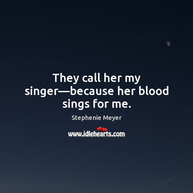 They call her my singer—because her blood sings for me. Stephenie Meyer Picture Quote
