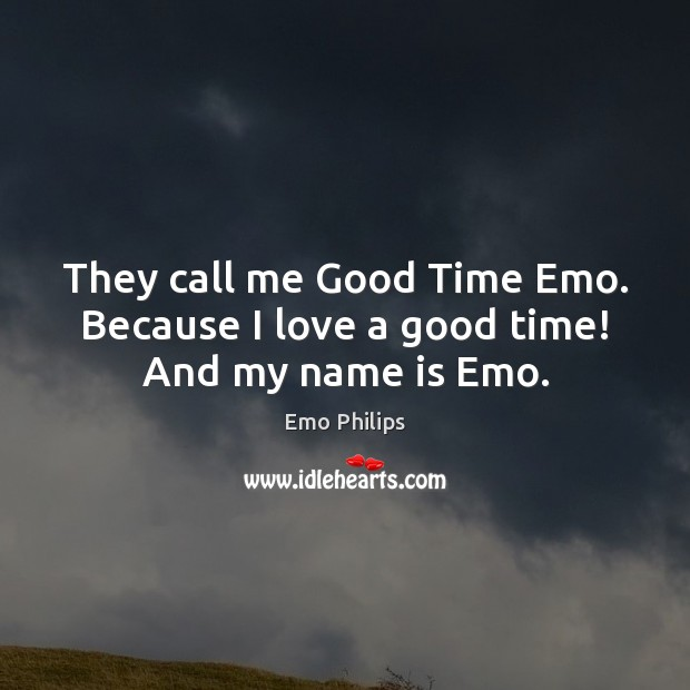 They call me Good Time Emo. Because I love a good time! And my name is Emo. Emo Philips Picture Quote