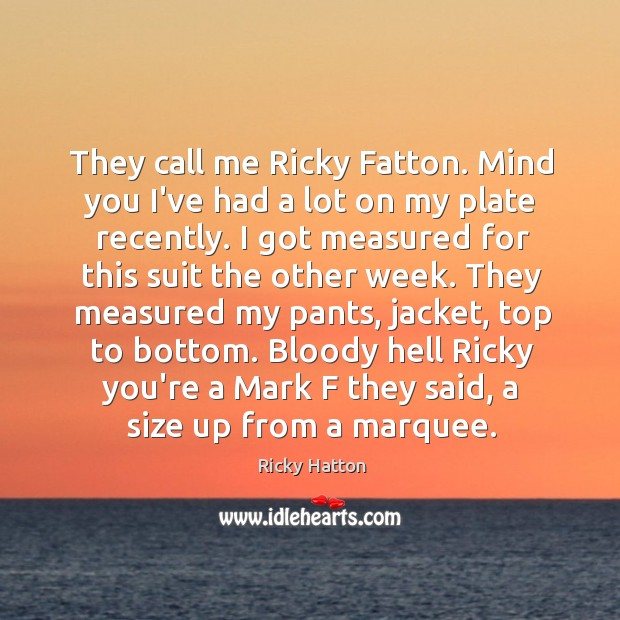 Image, They call me Ricky Fatton. Mind you I've had a lot on