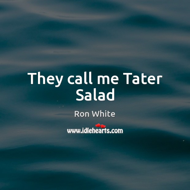 They call me Tater Salad Ron White Picture Quote