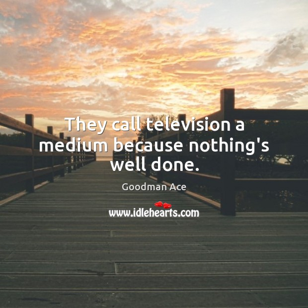 They call television a medium because nothing's well done. Image