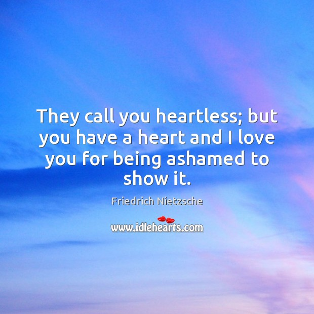 They call you heartless; but you have a heart and I love you for being ashamed to show it. Image