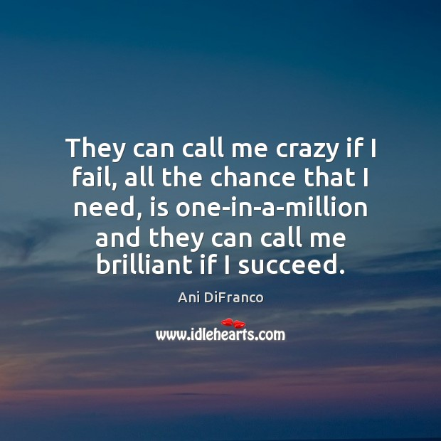 They can call me crazy if I fail, all the chance that Ani DiFranco Picture Quote