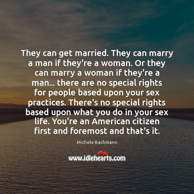 They can get married. They can marry a man if they're a Michele Bachmann Picture Quote