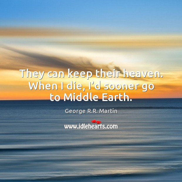 They can keep their heaven. When I die, I'd sooner go to Middle Earth. George R.R. Martin Picture Quote