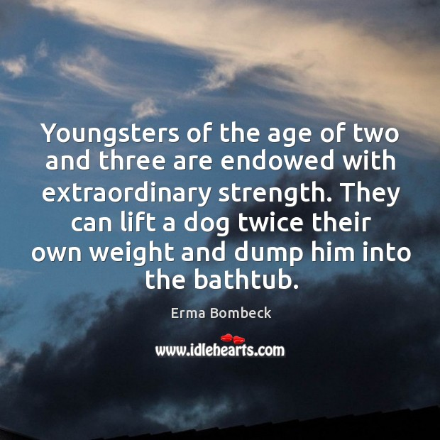 They can lift a dog twice their own weight and dump him into the bathtub. Image
