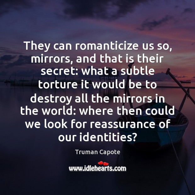 They can romanticize us so, mirrors, and that is their secret: what Truman Capote Picture Quote