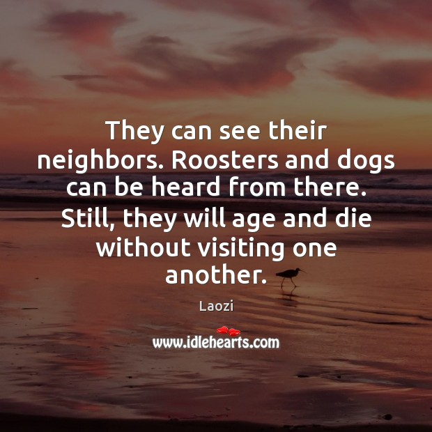 They can see their neighbors. Roosters and dogs can be heard from Image