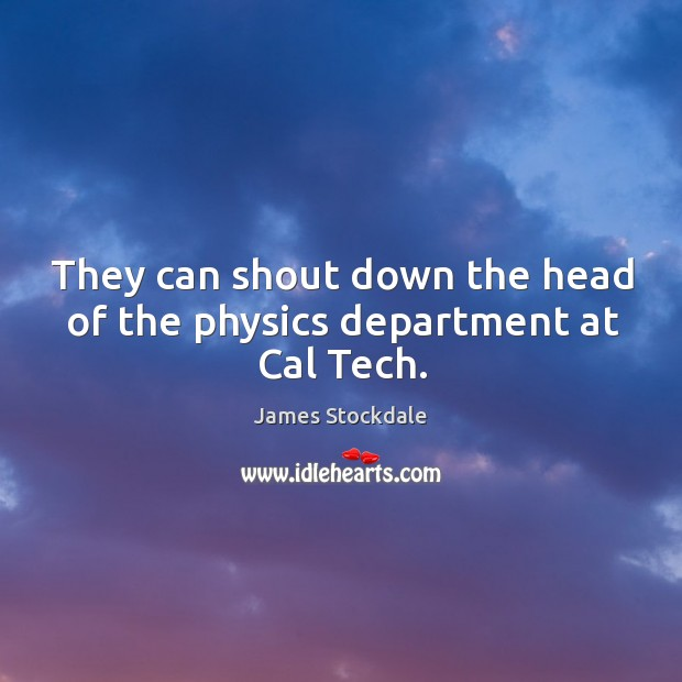 They can shout down the head of the physics department at cal tech. James Stockdale Picture Quote