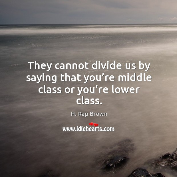 They cannot divide us by saying that you're middle class or you're lower class. Image