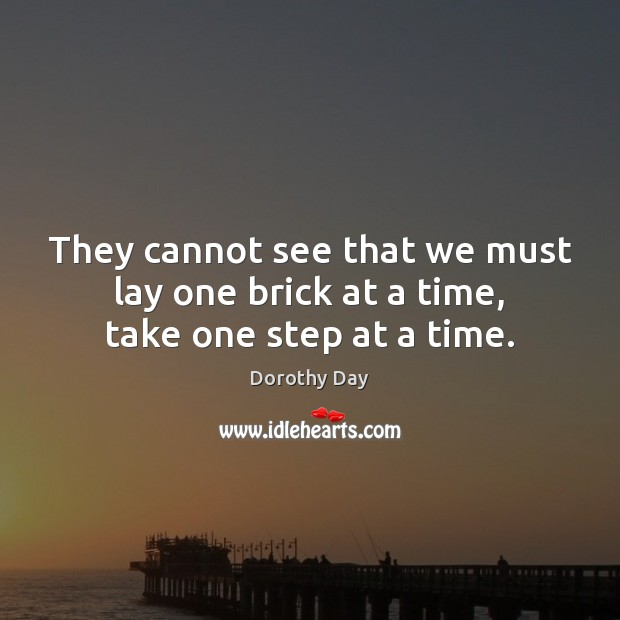 They cannot see that we must lay one brick at a time, take one step at a time. Dorothy Day Picture Quote