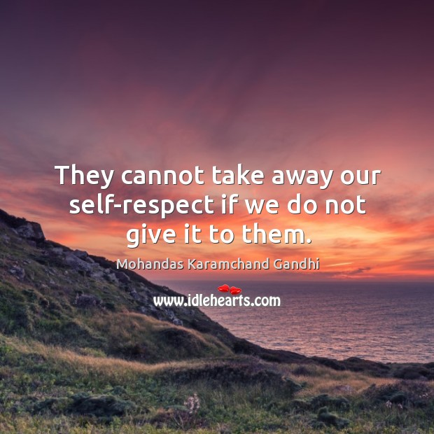 They cannot take away our self-respect if we do not give it to them. Image