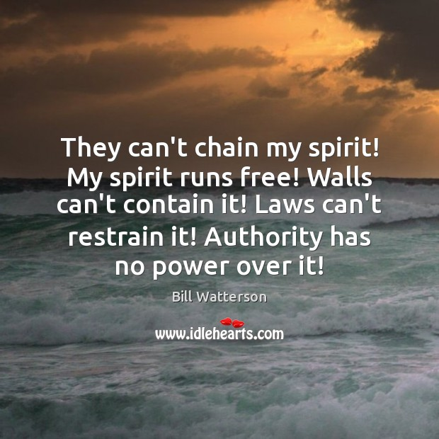 They can't chain my spirit! My spirit runs free! Walls can't contain Bill Watterson Picture Quote